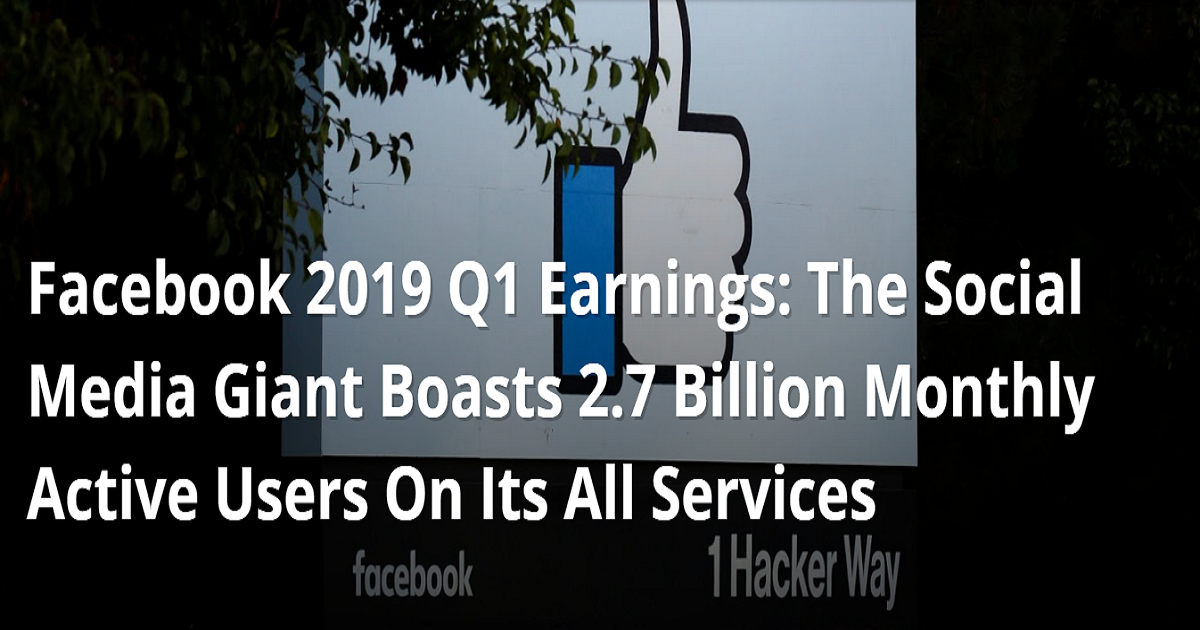 Facebook 2019 Q1 Earnings: The Social Media Giant Boasts 2.7 Billion Monthly Active Users On Its All Services