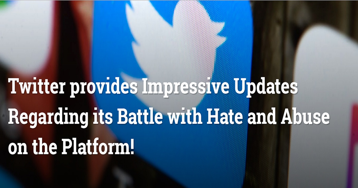 Twitter provides Impressive Updates Regarding its Battle with Hate and Abuse on the Platform!