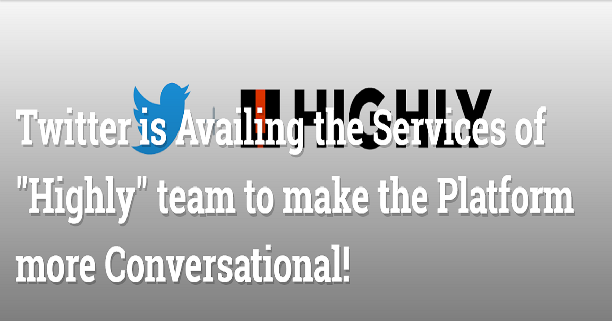 """Twitter is Availing the Services of """"Highly"""" team to make the Platform more Conversational!"""